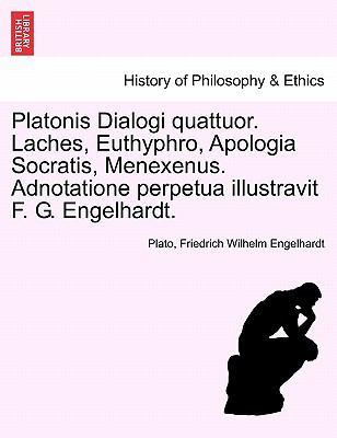 Platonis Dialogi Quattuor. Laches, Euthyphro, Apologia Socratis, Menexenus. Adnotatione Perpetua Illustravit F. G. Engelhardt. 9781241475772