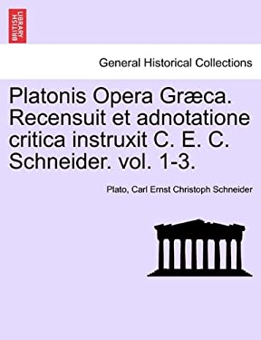 Platonis Opera Gr CA. Recensuit Et Adnotatione Critica Instruxit C. E. C. Schneider. Vol. 1-3. 9781241471323