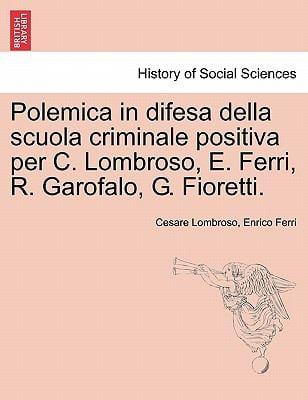 Polemica in Difesa Della Scuola Criminale Positiva Per C. Lombroso, E. Ferri, R. Garofalo, G. Fioretti. 9781241472474
