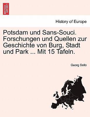Potsdam Und Sans-Souci. Forschungen Und Quellen Zur Geschichte Von Burg, Stadt Und Park ... Mit 15 Tafeln. 9781241414849