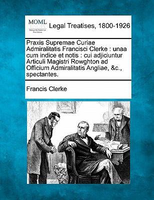 Praxis Supremae Curiae Admiralitatis Francisci Clerke: Unaa Cum Indice Et Notis: Cui Adjiciuntur Articuli Magistri Rowghton Ad Officium Admiralitatis 9781240152681