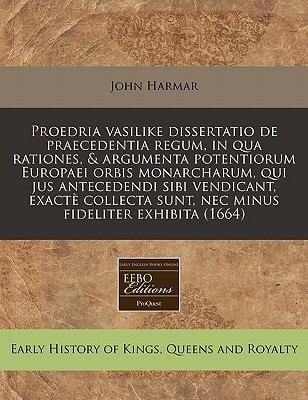 Proedria Vasilike Dissertatio de Praecedentia Regum, in Qua Rationes, & Argumenta Potentiorum Europaei Orbis Monarcharum, Qui Jus Antecedendi Sibi Ven 9781240821006