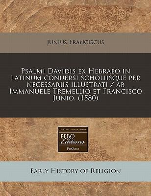 Psalmi Davidis Ex Hebraeo in Latinum Conuersi Scholiisque Per Necessariis Illustrati / AB Immanuele Tremellio Et Francisco Junio. (1580)
