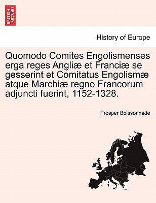 Quomodo Comites Engolismenses Erga Reges Angli Et Franci Se Gesserint Et Comitatus Engolism Atque Marchi Regno Francorum Adjuncti Fuerint, 1152-1328. 9781241458003