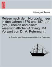 Reisen Nach Dem Nordpolarmeer in Den Jahren 1870 Und 1871. in (Drei) Theilen Und Einem Wisenschaftlichen Anhang. Mit Vorwort Von D
