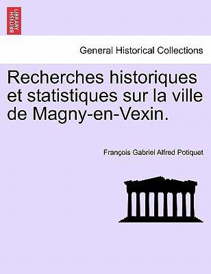 Recherches Historiques Et Statistiques Sur La Ville de Magny-En-Vexin. 9781241356781