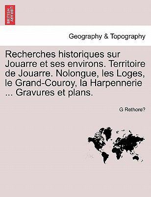 Recherches Historiques Sur Jouarre Et Ses Environs. Territoire de Jouarre. Nolongue, Les Loges, Le Grand-Couroy, La Harpennerie ... Gravures Et Plans. 9781241357832
