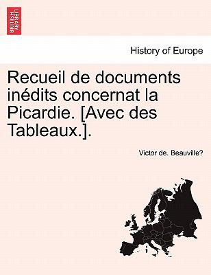 Recueil de Documents in Dits Concernat La Picardie. [Avec Des Tableaux.]. 9781241351571