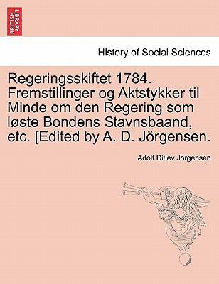 Regeringsskiftet 1784. Fremstillinger Og Aktstykker Til Minde Om Den Regering SOM L Ste Bondens Stavnsbaand, Etc. [Edited by A. D. J Rgensen. 9781241539443