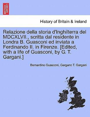 Relazione Della Storia D'Inghilterra del MDCXLVII., Scritta Dal Residente in Londra B. Guasconi Ed Inviata a Ferdinando II. in Firenze. [Edited, with 9781241546892