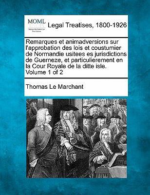 Remarques Et Animadversions Sur L'Approbation Des Lois Et Coustumier de Normandie Usitees Es Jurisdictions de Guerneze, Et Particulierement En La Cour 9781240018802