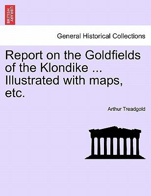 Report on the Goldfields of the Klondike ... Illustrated with Maps, Etc. 9781241524791