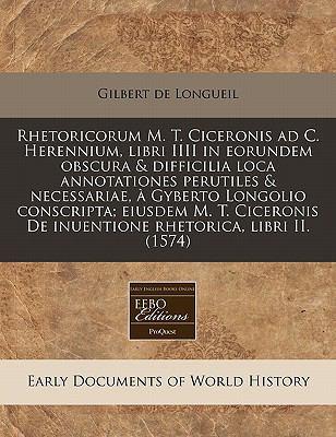Rhetoricorum M. T. Ciceronis Ad C. Herennium, Libri IIII in Eorundem Obscura & Difficilia Loca Annotationes Perutiles & Necessariae, a Gyberto Longoli 9781240404896