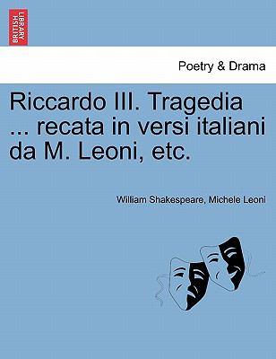 Riccardo III. Tragedia ... Recata in Versi Italiani Da M. Leoni, Etc. 9781241176716