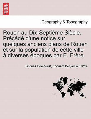 Rouen Au Dix-Septi Me Siecle . PR C D D'Une Notice Sur Quelques Anciens Plans de Rouen Et Sur La Population de Cette Ville Diverses Poques Par E. Fr R 9781241357788