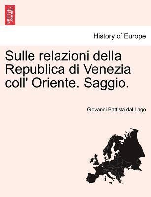 Sulle Relazioni Della Republica Di Venezia Coll' Oriente. Saggio. 9781241429584