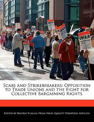 Scabs and Strikebreakers: Opposition to Trade Unions and the Fight for Collective Bargaining Rights 9781241566630