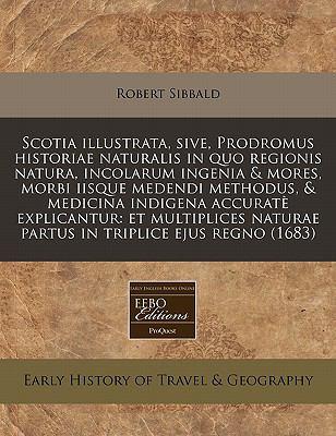 Scotia Illustrata, Sive, Prodromus Historiae Naturalis in Quo Regionis Natura, Incolarum Ingenia & Mores, Morbi Iisque Medendi Methodus, & Medicina In