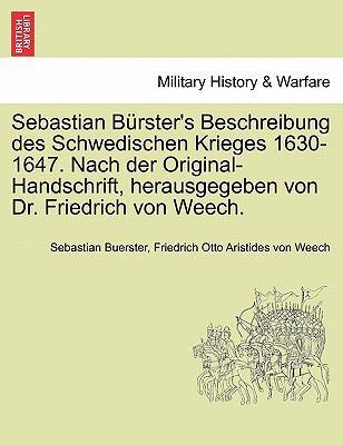 Sebastian B Rster's Beschreibung Des Schwedischen Krieges 1630-1647. Nach Der Original-Handschrift, Herausgegeben Von Dr. Friedrich Von Weech. 9781241539917