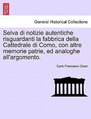 Selva Di Notizie Autentiche Risguardanti La Fabbrica Della Cattedrale Di Como, Con Altre Memorie Patrie, Ed Analoghe All'argomento. 9781241567774