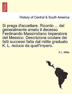Si Prega D'Accettare. Ricordo ... del Generalmente Amato Il Decesso Ferdinando Massimiliano Imperatore del Messico. Descrizione Oculare Dei Fatti Succ 9781241470449