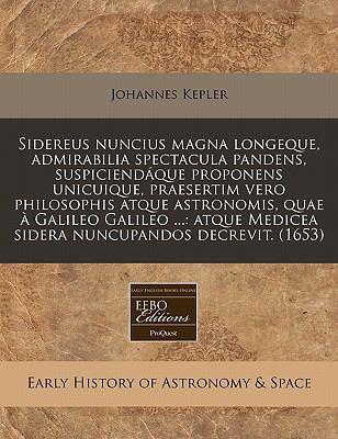 Sidereus Nuncius Magna Longeque, Admirabilia Spectacula Pandens, Suspiciendaque Proponens Unicuique, Praesertim Vero Philosophis Atque Astronomis, Qua 9781240802999