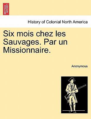 Six Mois Chez Les Sauvages. Par Un Missionnaire. 9781241417420
