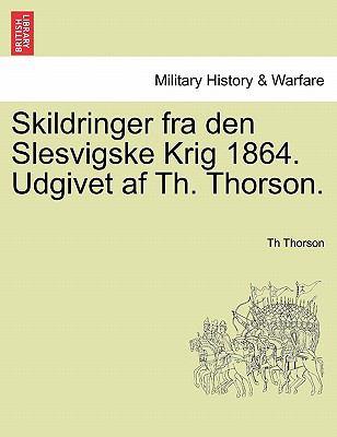 Skildringer Fra Den Slesvigske Krig 1864. Udgivet AF Th. Thorson. 9781241544034