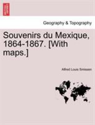 Souvenirs Du Mexique, 1864-1867. [With Maps.]