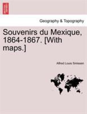 Souvenirs Du Mexique, 1864-1867. [With Maps.]