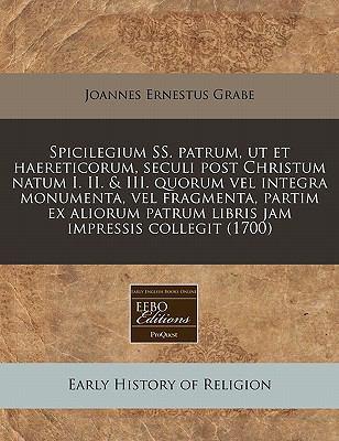 Spicilegium SS. Patrum, UT Et Haereticorum, Seculi Post Christum Natum I. II. & III. Quorum Vel Integra Monumenta, Vel Fragmenta, Partim Ex Aliorum Pa 9781240844647