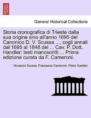 Storia Cronografica Di Trieste Dalla Sua Origine Sino All'anno 1695 del Canonico D. V. Scussa ..., Cogli Annali Dal 1695 Al 1848 del ... Cav. P. Dott. 9781241344917