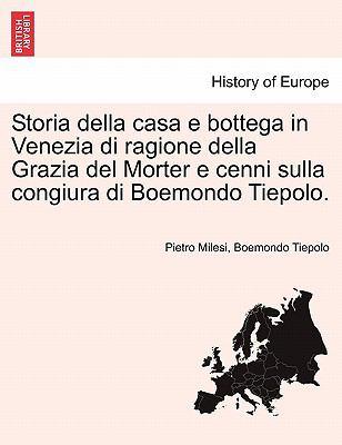 Storia Della Casa E Bottega in Venezia Di Ragione Della Grazia del Morter E Cenni Sulla Congiura Di Boemondo Tiepolo. 9781241343453