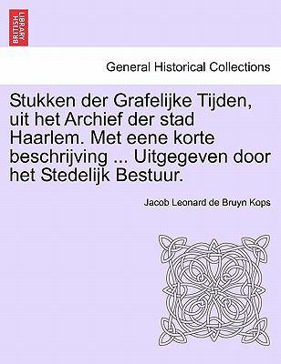 Stukken Der Grafelijke Tijden, Uit Het Archief Der Stad Haarlem. Met Eene Korte Beschrijving ... Uitgegeven Door Het Stedelijk Bestuur. 9781241454661