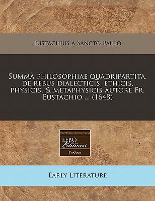 Summa Philosophiae Quadripartita, de Rebus Dialecticis, Ethicis, Physicis, & Metaphysicis Autore Fr. Eustachio ... (1648) 9781240823802