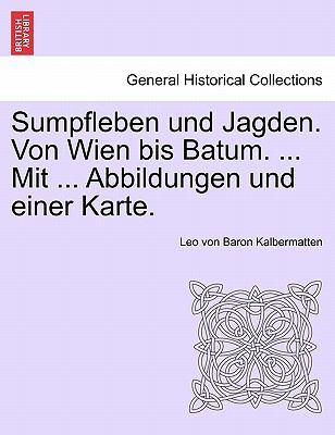 Sumpfleben Und Jagden. Von Wien Bis Batum. ... Mit ... Abbildungen Und Einer Karte. 9781241337926