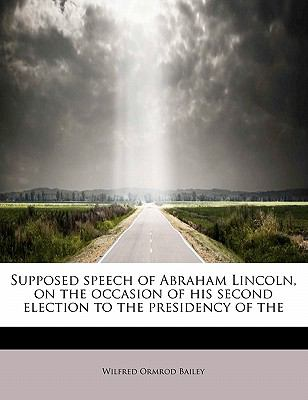 Supposed Speech of Abraham Lincoln, on the Occasion of His Second Election to the Presidency of the 9781241638818