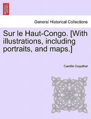 Sur Le Haut-Congo. [With Illustrations, Including Portraits, and Maps.] 9781241510619