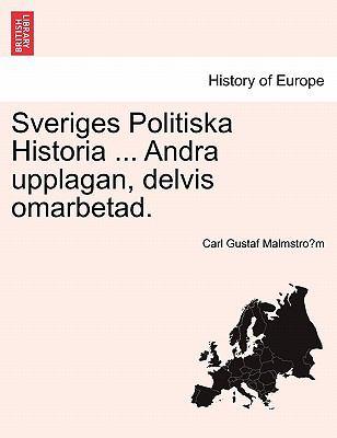 Sveriges Politiska Historia ... Andra Upplagan, Delvis Omarbetad. 9781241473464