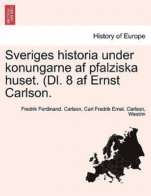 Sveriges Historia Under Konungarne AF Pfalziska Huset. (DL. 8 AF Ernst Carlson. 9781241532239