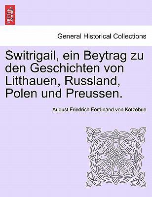 Switrigail, Ein Beytrag Zu Den Geschichten Von Litthauen, Russland, Polen Und Preussen. 9781241540111