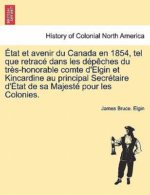 Tat Et Avenir Du Canada En 1854, Tel Que Retrac Dans Les D P Ches Du Tr S-Honorable Comte D'Elgin Et Kincardine Au Principal Secr Taire D' Tat de Sa M 9781241434984