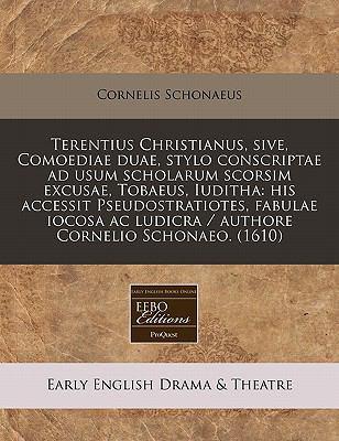 Terentius Christianus, Sive, Comoediae Duae, Stylo Conscriptae Ad Usum Scholarum Scorsim Excusae, Tobaeus, Iuditha: His Accessit Pseudostratiotes, Fab