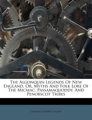 The Algonquin Legends of New England, Or, Myths and Folk Lore of the Micmac, Passamaquoddy, and Penobscot Tribes 9781245593717