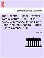 The Channel Tunnel. Extracts from a Lecture ... on British Policy with Respect to the Suez Canal and the Channel Tunnel ... 11th O