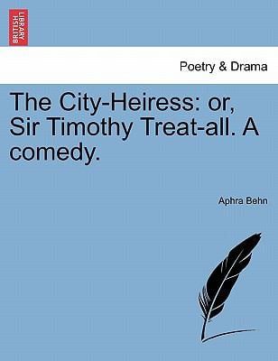 The City-Heiress: Or, Sir Timothy Treat-All. a Comedy. 9781241248611