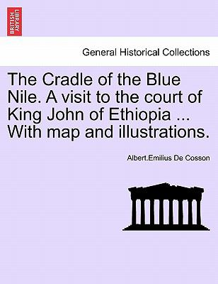 The Cradle of the Blue Nile. a Visit to the Court of King John of Ethiopia ... with Map and Illustrations.