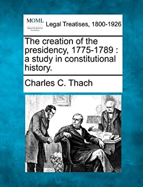 The Creation of the Presidency, 1775-1789: A Study in Constitutional History. 9781240121380
