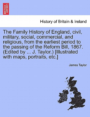 The Family History of England, Civil, Military, Social, Commercial, and Religious, from the Earliest Period to the Passing of the Reform Bill, 1867. ( 9781241571566