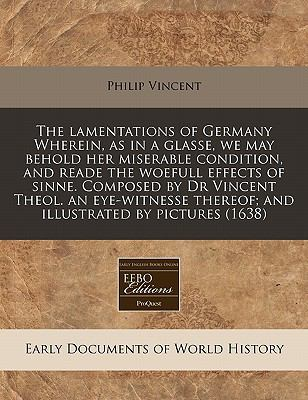 The Lamentations of Germany Wherein, as in a Glasse, We May Behold Her Miserable Condition, and Reade the Woefull Effects of Sinne. Composed by Dr Vin 9781240163687
